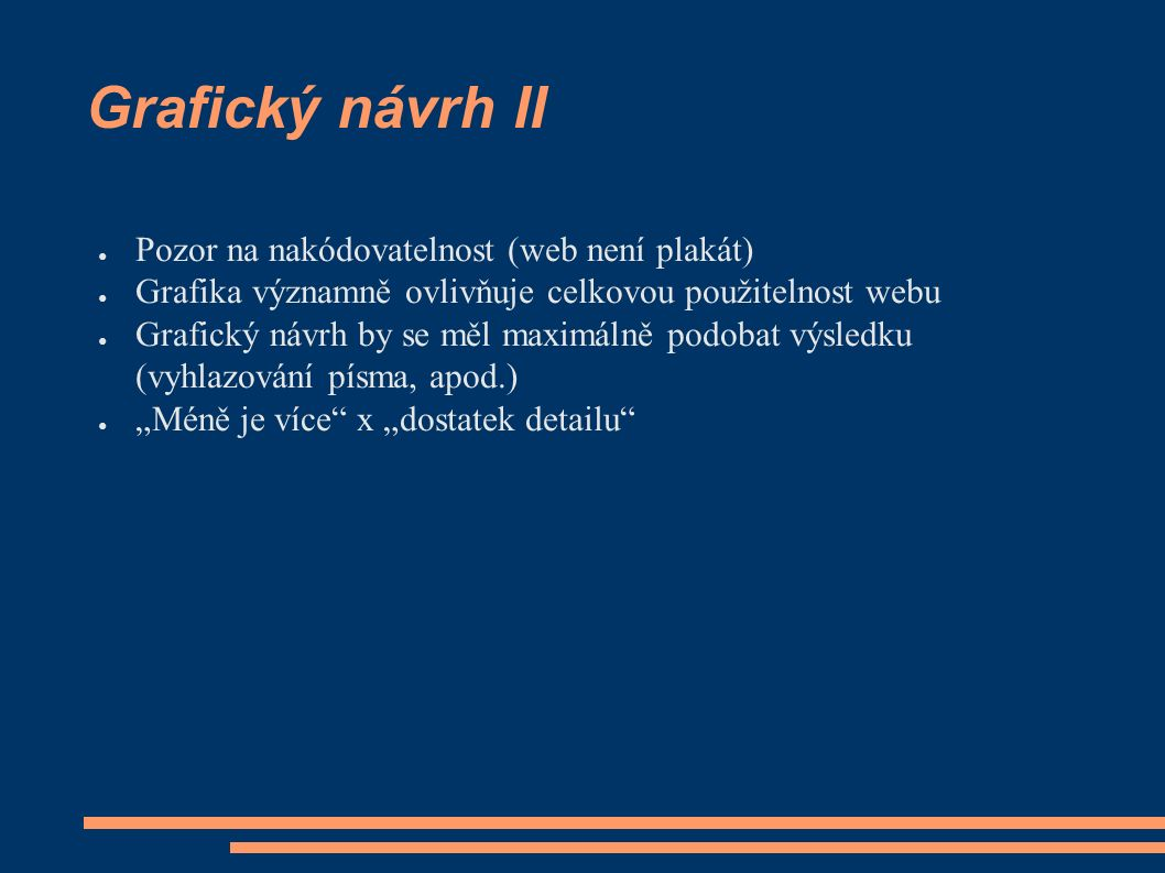 """Grafický návrh II ● Pozor na nakódovatelnost (web není plakát) ● Grafika významně ovlivňuje celkovou použitelnost webu ● Grafický návrh by se měl maximálně podobat výsledku (vyhlazování písma, apod.) ● """"Méně je více x """"dostatek detailu"""