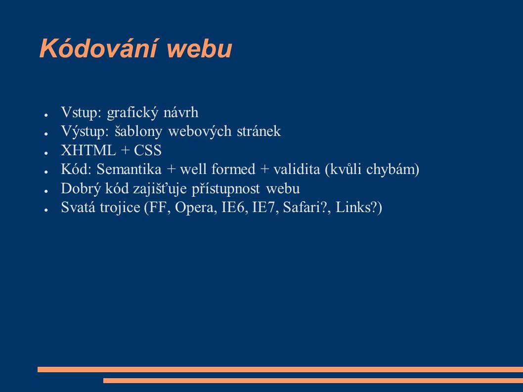 Kódování webu ● Vstup: grafický návrh ● Výstup: šablony webových stránek ● XHTML + CSS ● Kód: Semantika + well formed + validita (kvůli chybám) ● Dobrý kód zajišťuje přístupnost webu ● Svatá trojice (FF, Opera, IE6, IE7, Safari , Links )