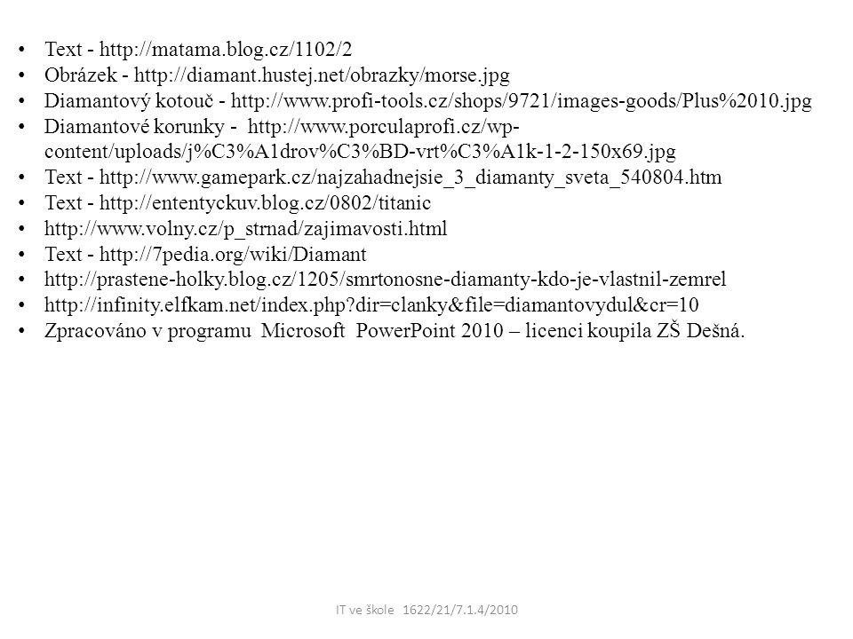 IT ve škole 1622/21/7.1.4/2010 Text - http://matama.blog.cz/1102/2 Obrázek - http://diamant.hustej.net/obrazky/morse.jpg Diamantový kotouč - http://www.profi-tools.cz/shops/9721/images-goods/Plus%2010.jpg Diamantové korunky - http://www.porculaprofi.cz/wp- content/uploads/j%C3%A1drov%C3%BD-vrt%C3%A1k-1-2-150x69.jpg Text - http://www.gamepark.cz/najzahadnejsie_3_diamanty_sveta_540804.htm Text - http://ententyckuv.blog.cz/0802/titanic http://www.volny.cz/p_strnad/zajimavosti.html Text - http://7pedia.org/wiki/Diamant http://prastene-holky.blog.cz/1205/smrtonosne-diamanty-kdo-je-vlastnil-zemrel http://infinity.elfkam.net/index.php dir=clanky&file=diamantovydul&cr=10 Zpracováno v programu Microsoft PowerPoint 2010 – licenci koupila ZŠ Dešná.