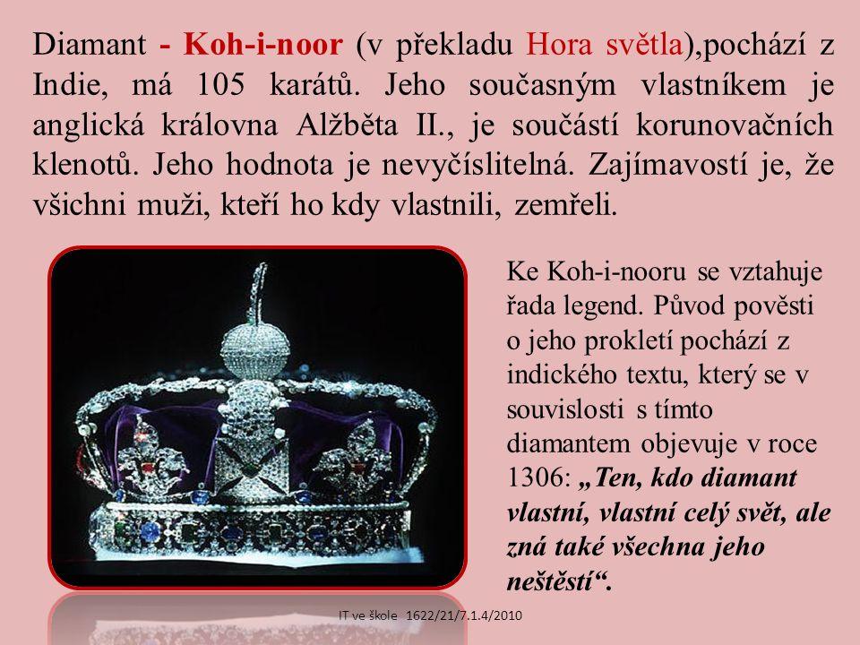 Diamant - Koh-i-noor (v překladu Hora světla),pochází z Indie, má 105 karátů.