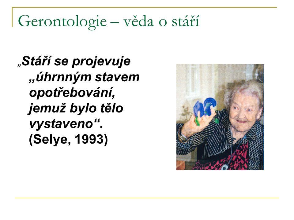 """Gerontologie – věda o stáří """" Stáří se projevuje """"úhrnným stavem opotřebování, jemuž bylo tělo vystaveno"""". (Selye, 1993)"""