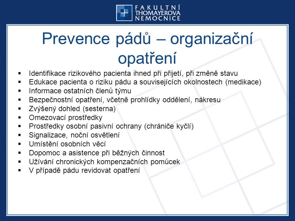 Prevence pádů – organizační opatření  Identifikace rizikového pacienta ihned při přijetí, při změně stavu  Edukace pacienta o riziku pádu a souvisejících okolnostech (medikace)  Informace ostatních členů týmu  Bezpečnostní opatření, včetně prohlídky oddělení, nákresu  Zvýšený dohled (sesterna)  Omezovací prostředky  Prostředky osobní pasivní ochrany (chrániče kyčlí)  Signalizace, noční osvětlení  Umístění osobních věcí  Dopomoc a asistence při běžných činnost  Užívání chronických kompenzačních pomůcek  V případě pádu revidovat opatření