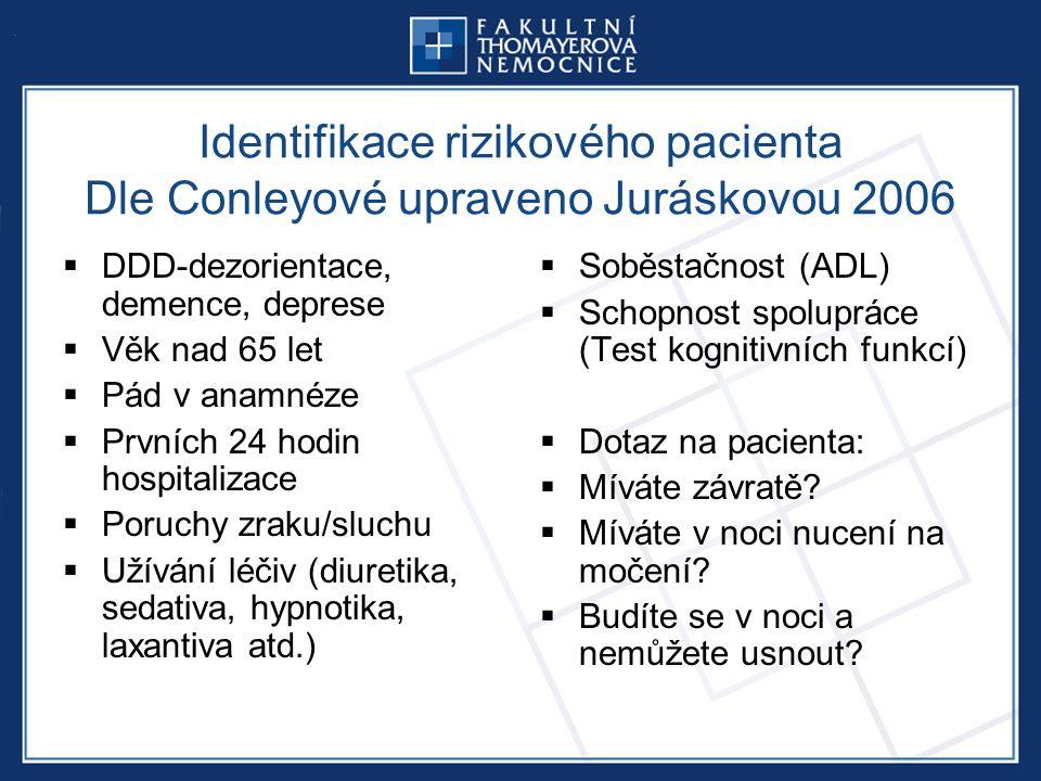 Identifikace rizikového pacienta Dle Conleyové upraveno Juráskovou 2006  DDD-dezorientace, demence, deprese  Věk nad 65 let  Pád v anamnéze  Prvních 24 hodin hospitalizace  Poruchy zraku/sluchu  Užívání léčiv (diuretika, sedativa, hypnotika, laxantiva atd.)  Soběstačnost (ADL)  Schopnost spolupráce (Test kognitivních funkcí)  Dotaz na pacienta:  Míváte závratě.