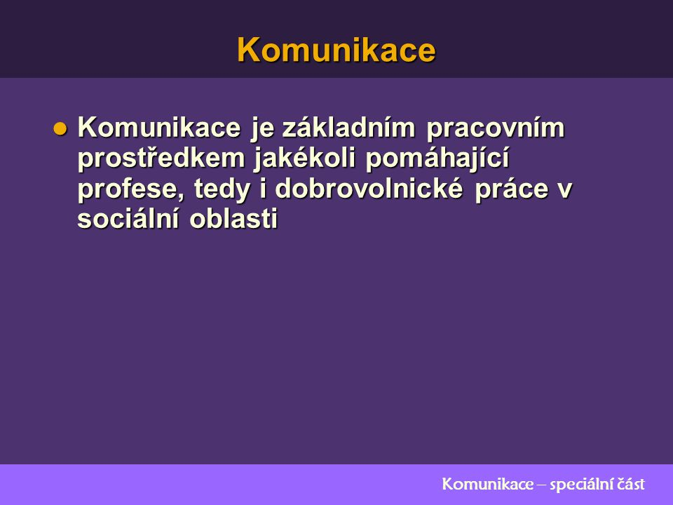 Komunikace – speciální část Komunikace Komunikace je základním pracovním prostředkem jakékoli pomáhající profese, tedy i dobrovolnické práce v sociální oblasti Komunikace je základním pracovním prostředkem jakékoli pomáhající profese, tedy i dobrovolnické práce v sociální oblasti