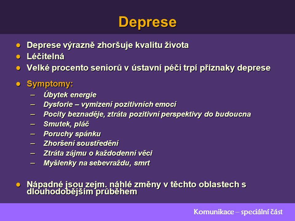 Komunikace – speciální část Deprese Deprese výrazně zhoršuje kvalitu života Deprese výrazně zhoršuje kvalitu života Léčitelná Léčitelná Velké procento seniorů v ústavní péči trpí příznaky deprese Velké procento seniorů v ústavní péči trpí příznaky deprese Symptomy: Symptomy: – Úbytek energie – Dysforie – vymizení pozitivních emocí – Pocity beznaděje, ztráta pozitivní perspektivy do budoucna – Smutek, pláč – Poruchy spánku – Zhoršení soustředění – Ztráta zájmu o každodenní věci – Myšlenky na sebevraždu, smrt Nápadné jsou zejm.