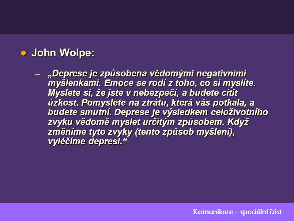 """Komunikace – speciální část John Wolpe: John Wolpe: – """" Deprese je způsobena vědomými negativními myšlenkami. Emoce se rodí z toho, co si myslíte. Mys"""