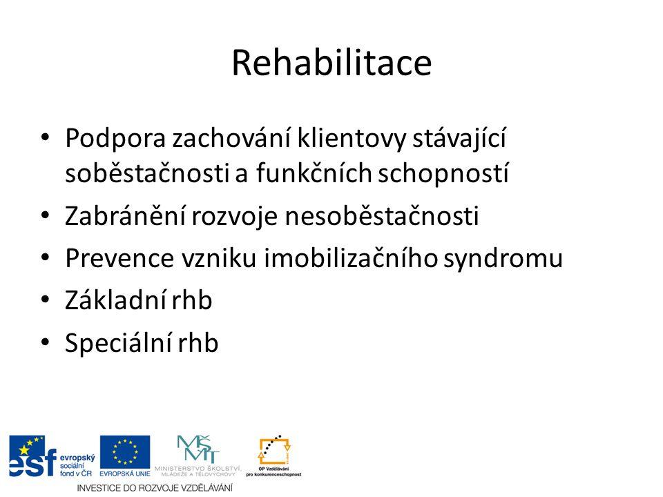 Rehabilitace Podpora zachování klientovy stávající soběstačnosti a funkčních schopností Zabránění rozvoje nesoběstačnosti Prevence vzniku imobilizačního syndromu Základní rhb Speciální rhb