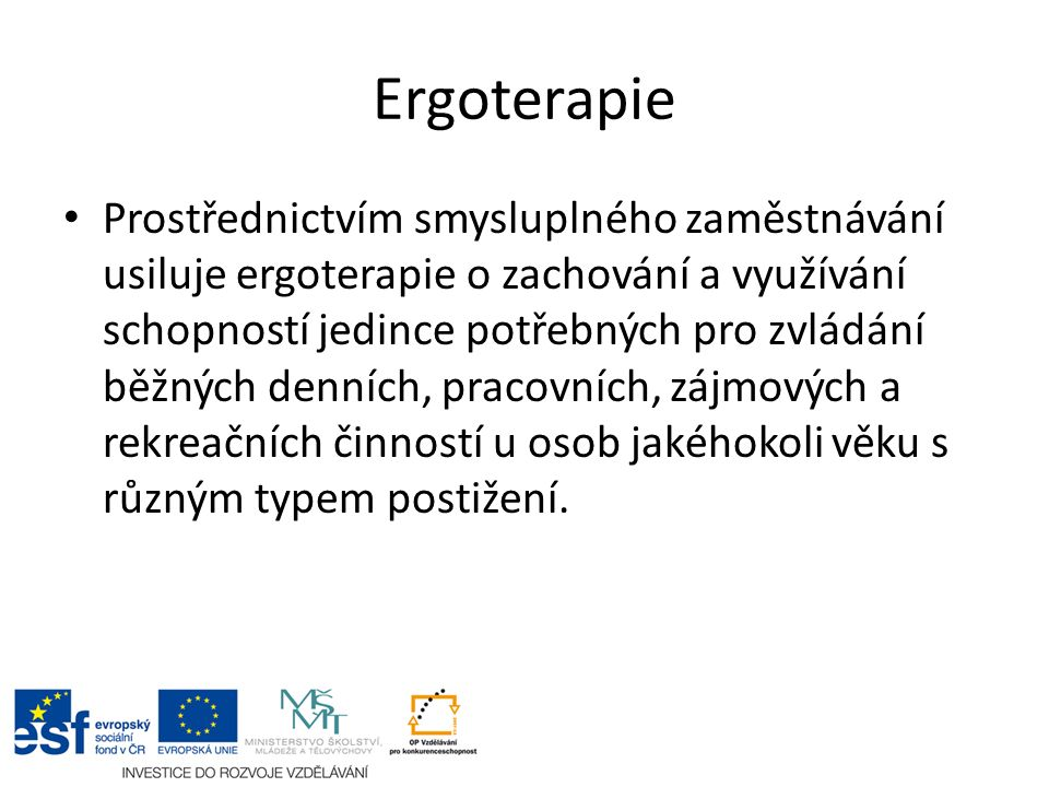 Ergoterapie Prostřednictvím smysluplného zaměstnávání usiluje ergoterapie o zachování a využívání schopností jedince potřebných pro zvládání běžných d