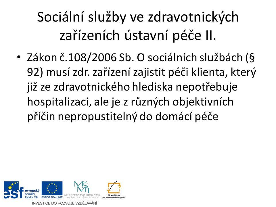 Sociální služby ve zdravotnických zařízeních ústavní péče II. Zákon č.108/2006 Sb. O sociálních službách (§ 92) musí zdr. zařízení zajistit péči klien
