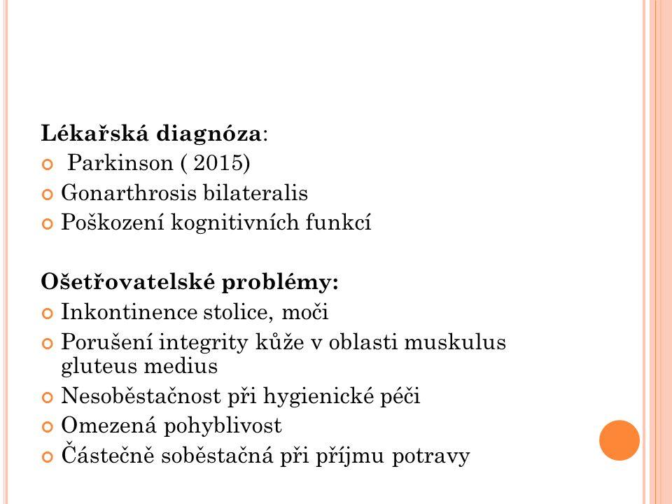 Lékařská diagnóza : Parkinson ( 2015) Gonarthrosis bilateralis Poškození kognitivních funkcí Ošetřovatelské problémy: Inkontinence stolice, moči Porušení integrity kůže v oblasti muskulus gluteus medius Nesoběstačnost při hygienické péči Omezená pohyblivost Částečně soběstačná při příjmu potravy