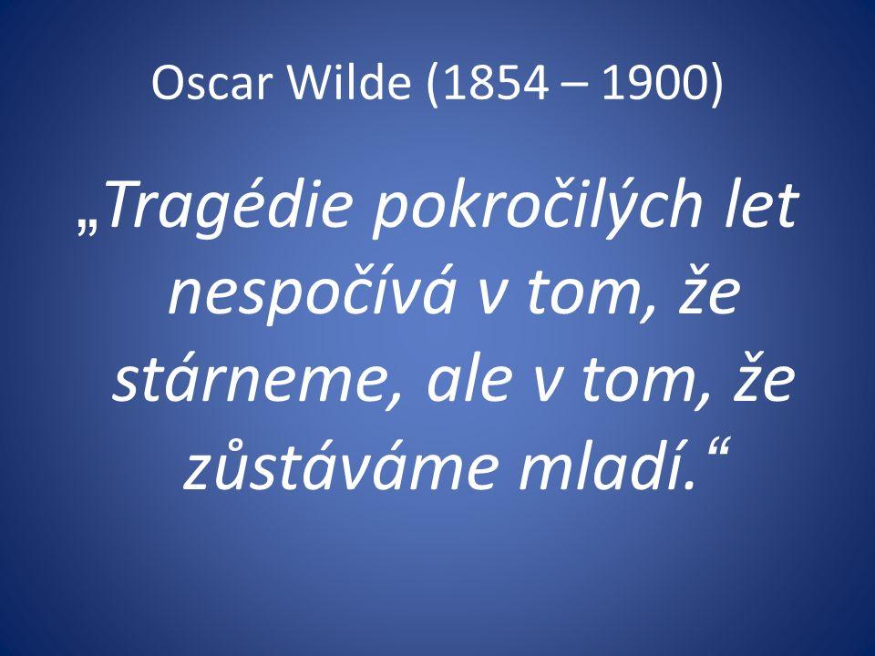 """Oscar Wilde (1854 – 1900) """" Tragédie pokročilých let nespočívá v tom, že stárneme, ale v tom, že zůstáváme mladí."""
