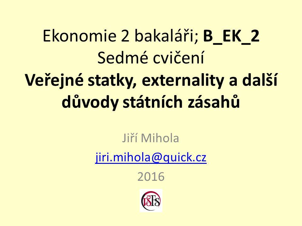 Ekonomie 2 bakaláři; B_EK_2 Sedmé cvičení Veřejné statky, externality a další důvody státních zásahů Jiří Mihola jiri.mihola@quick.cz 2016