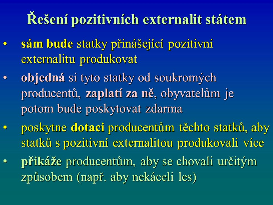 Řešení pozitivních externalit státem sám bude statky přinášející pozitivní externalitu produkovatsám bude statky přinášející pozitivní externalitu produkovat objedná si tyto statky od soukromých producentů, zaplatí za ně, obyvatelům je potom bude poskytovat zdarmaobjedná si tyto statky od soukromých producentů, zaplatí za ně, obyvatelům je potom bude poskytovat zdarma poskytne dotaci producentům těchto statků, aby statků s pozitivní externalitou produkovali víceposkytne dotaci producentům těchto statků, aby statků s pozitivní externalitou produkovali více přikáže producentům, aby se chovali určitým způsobem (např.