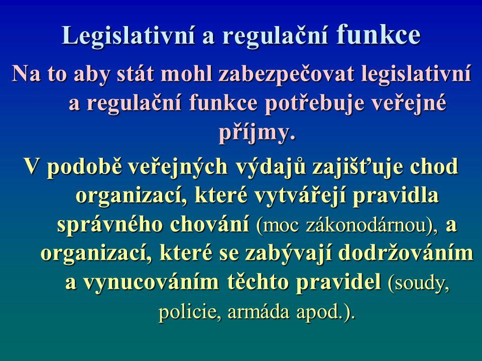 Legislativní a regulační funkce Na to aby stát mohl zabezpečovat legislativní a regulační funkce potřebuje veřejné příjmy. V podobě veřejných výdajů z