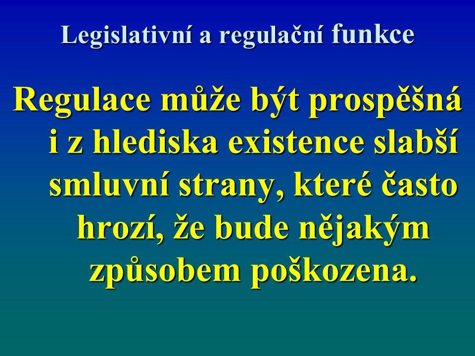 Legislativní a regulační funkce Regulace může být prospěšná i z hlediska existence slabší smluvní strany, které často hrozí, že bude nějakým způsobem