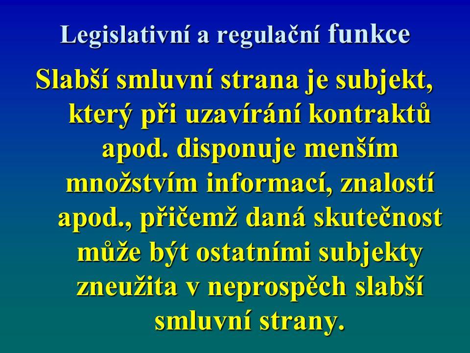 Legislativní a regulační funkce Slabší smluvní strana je subjekt, který při uzavírání kontraktů apod. disponuje menším množstvím informací, znalostí a