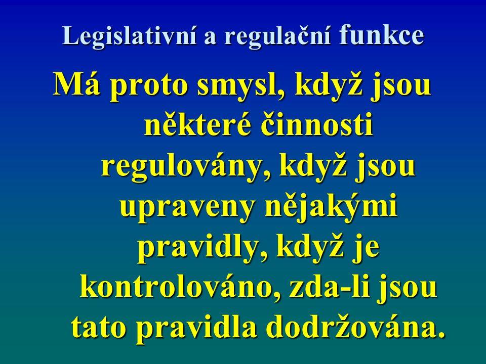 Legislativní a regulační funkce Má proto smysl, když jsou některé činnosti regulovány, když jsou upraveny nějakými pravidly, když je kontrolováno, zda