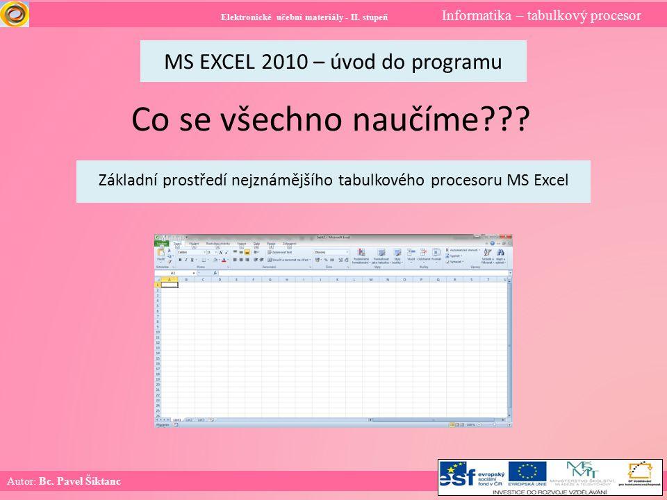 Elektronické učební materiály - II. stupeň Informatika – tabulkový procesor Autor: Bc. Pavel Šiktanc MS EXCEL 2010 – úvod do programu Co se všechno na