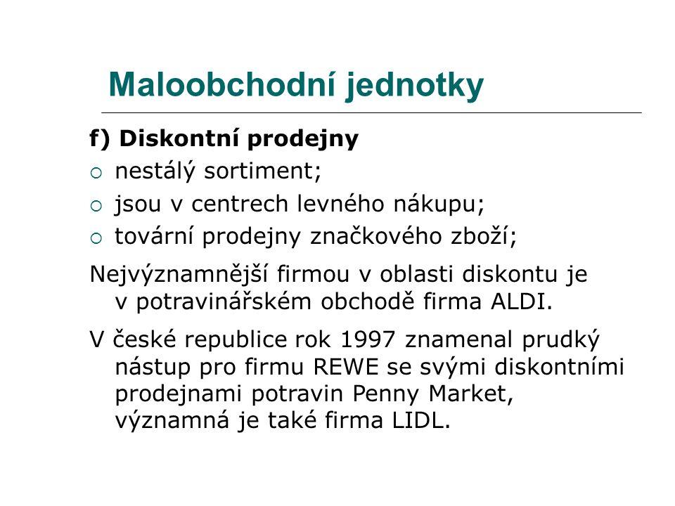 Maloobchodní jednotky f) Diskontní prodejny  nestálý sortiment;  jsou v centrech levného nákupu;  tovární prodejny značkového zboží; Nejvýznamnější