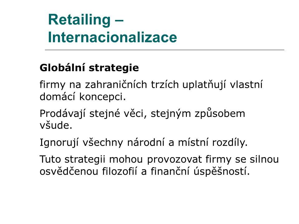 Retailing – Internacionalizace Globální strategie firmy na zahraničních trzích uplatňují vlastní domácí koncepci. Prodávají stejné věci, stejným způso