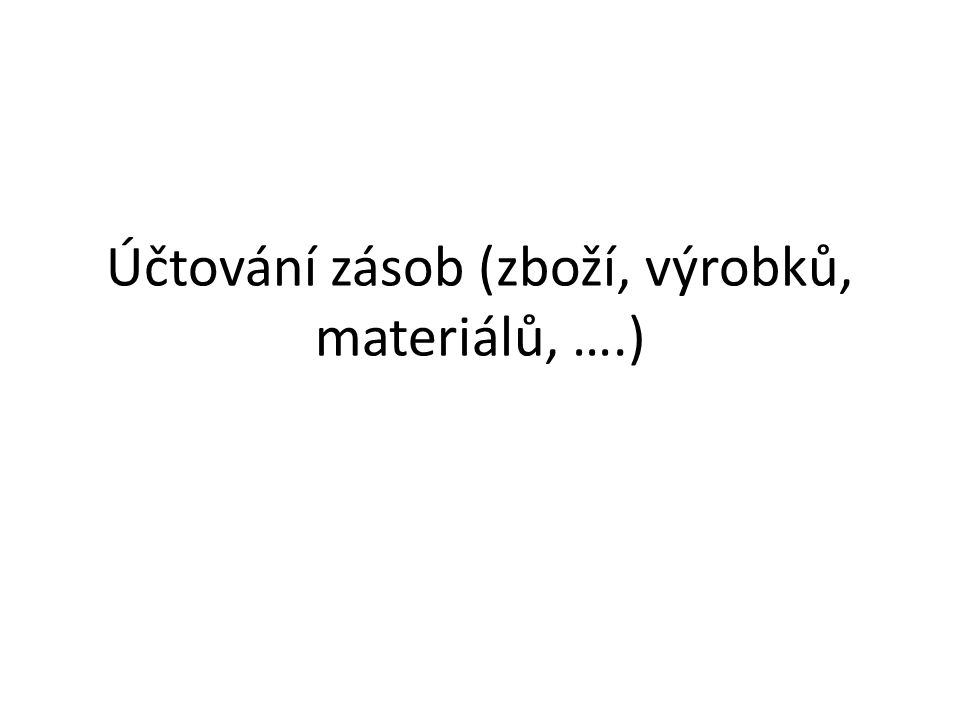 Účtování zásob (zboží, výrobků, materiálů, ….)