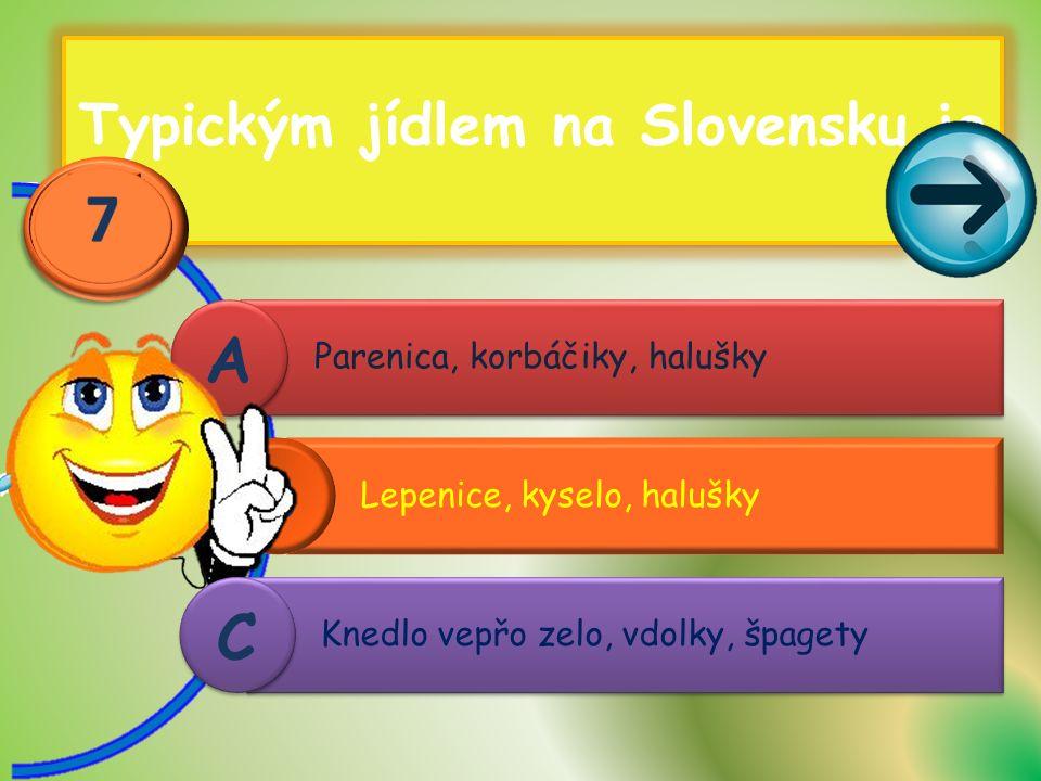 Typickým jídlem na Slovensku je Lepenice, kyselo, halušky B Parenica, korbáčiky, halušky A A Knedlo vepřo zelo, vdolky, špagety C C