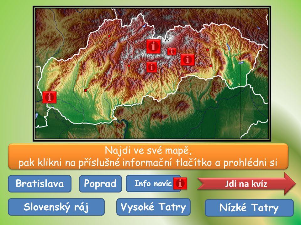 Najdi ve své mapě, pak klikni na příslušné informační tlačítko a prohlédni si Najdi ve své mapě, pak klikni na příslušné informační tlačítko a prohlédni si Bratislava Vysoké TatrySlovenský ráj Nízké Tatry Poprad Jdi na kvíz Info navíc