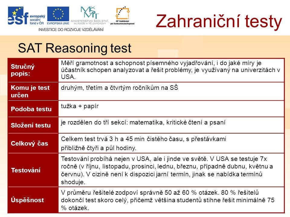 Zahraniční testy SAT Reasoning test Stručný popis: Měří gramotnost a schopnost písemného vyjadřování, i do jaké míry je účastník schopen analyzovat a řešit problémy, je využívaný na univerzitách v USA.