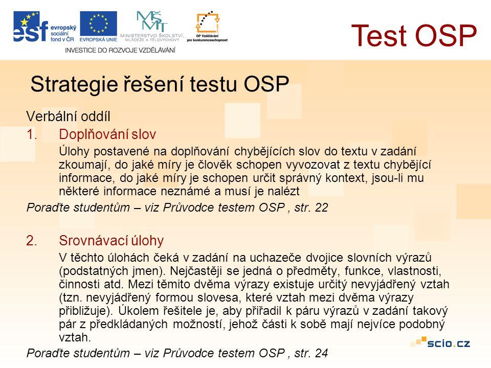 Verbální oddíl 1.Doplňování slov Úlohy postavené na doplňování chybějících slov do textu v zadání zkoumají, do jaké míry je člověk schopen vyvozovat z textu chybějící informace, do jaké míry je schopen určit správný kontext, jsou-li mu některé informace neznámé a musí je nalézt Poraďte studentům – viz Průvodce testem OSP, str.