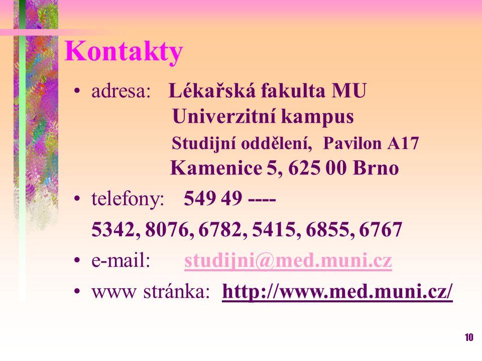 10 Kontakty adresa: Lékařská fakulta MU Univerzitní kampus Studijní oddělení, Pavilon A17 Kamenice 5, 625 00 Brno telefony: 549 49 ---- 5342, 8076, 6782, 5415, 6855, 6767 e-mail: studijni@med.muni.czstudijni@med.muni.cz www stránka: http://www.med.muni.cz/