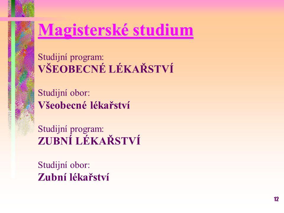 12 Magisterské studium Studijní program: VŠEOBECNÉ LÉKAŘSTVÍ Studijní obor: Všeobecné lékařství Studijní program: ZUBNÍ LÉKAŘSTVÍ Studijní obor: Zubní