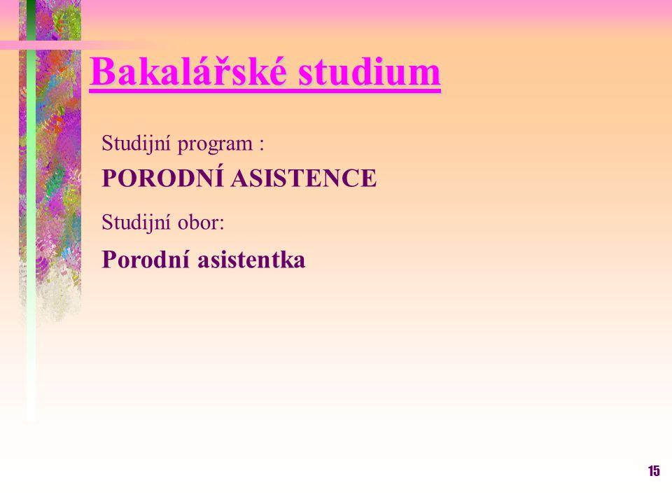 15 Bakalářské studium Studijní program : PORODNÍ ASISTENCE Studijní obor: Porodní asistentka