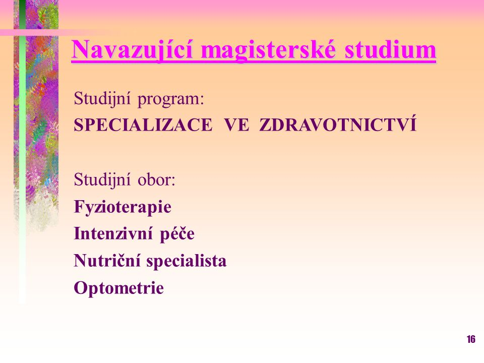 16 Navazující magisterské studium Studijní program: SPECIALIZACE VE ZDRAVOTNICTVÍ Studijní obor: Fyzioterapie Intenzivní péče Nutriční specialista Optometrie