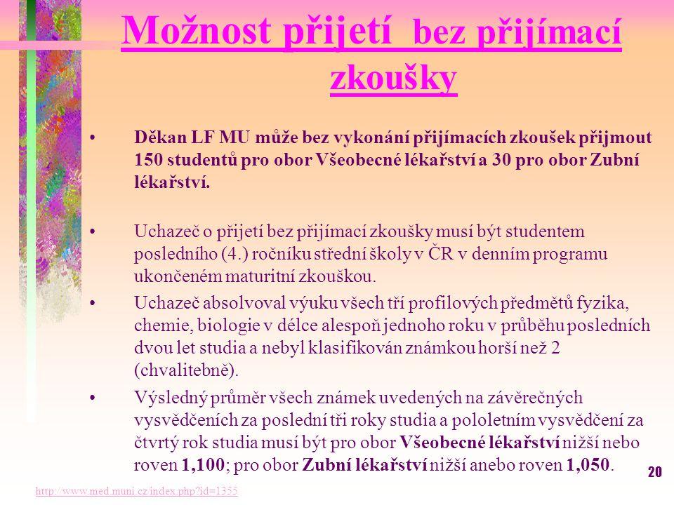 20 Možnost přijetí bez přijímací zkoušky Děkan LF MU může bez vykonání přijímacích zkoušek přijmout 150 studentů pro obor Všeobecné lékařství a 30 pro