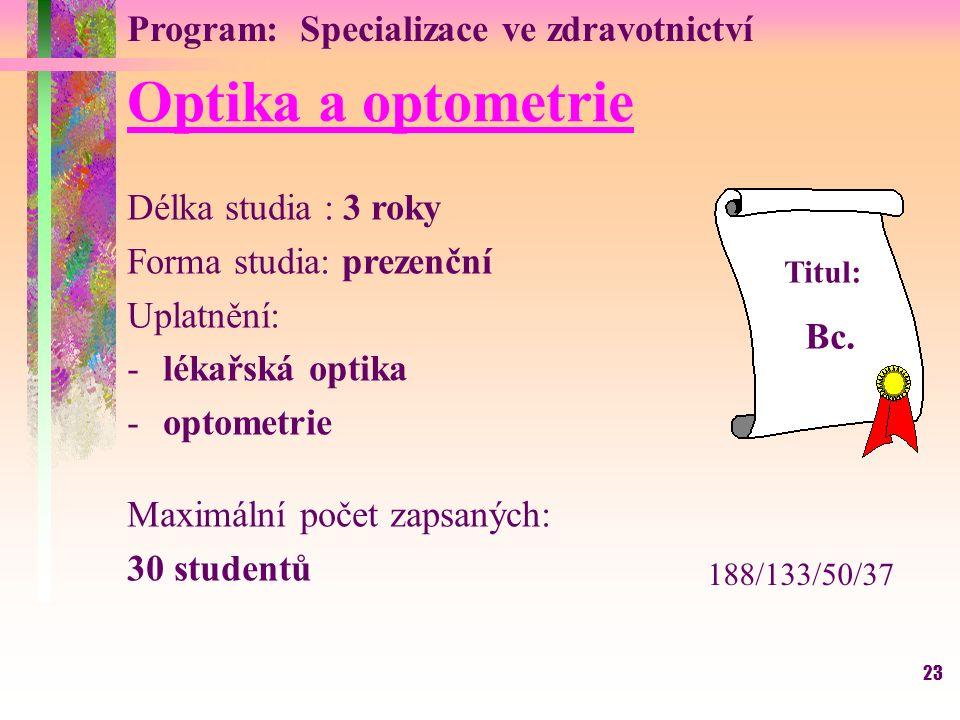 23 Optika a optometrie Délka studia : 3 roky Forma studia: prezenční Uplatnění: -lékařská optika -optometrie Maximální počet zapsaných: 30 studentů Titul: Bc.