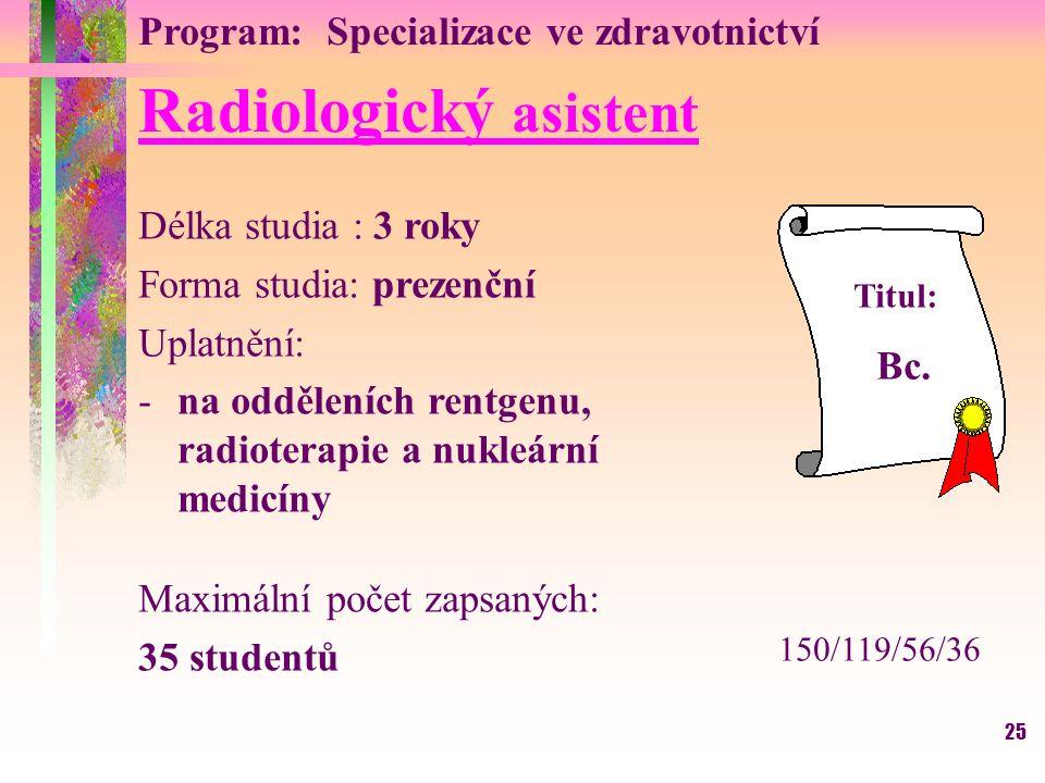25 Radiologický asistent Délka studia : 3 roky Forma studia: prezenční Uplatnění: -na odděleních rentgenu, radioterapie a nukleární medicíny Maximální počet zapsaných: 35 studentů Titul: Bc.