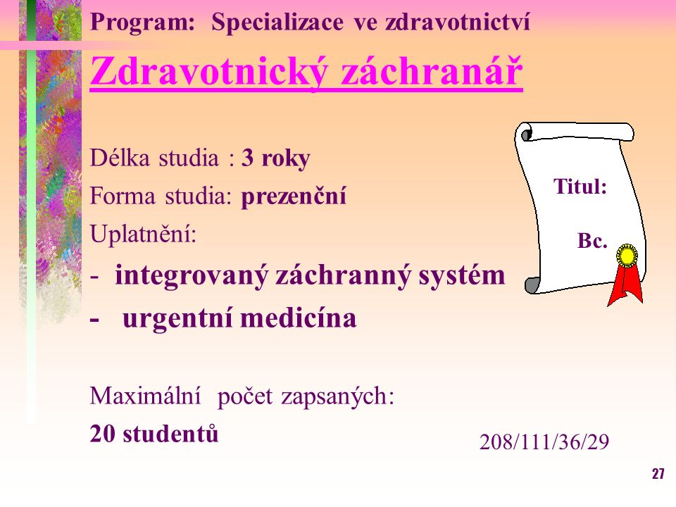 27 Program: Specializace ve zdravotnictví Zdravotnický záchranář Délka studia : 3 roky Forma studia: prezenční Uplatnění: -integrovaný záchranný systé