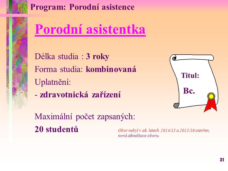 31 Program: Porodní asistence Porodní asistentka Délka studia : 3 roky Forma studia: kombinovaná Uplatnění: - zdravotnická zařízení Maximální počet zapsaných: 20 studentů Titul: Bc.