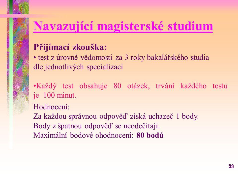 53 Navazující magisterské studium Přijímací zkouška: test z úrovně vědomostí za 3 roky bakalářského studia dle jednotlivých specializací Každý test obsahuje 80 otázek, trvání každého testu je 100 minut.