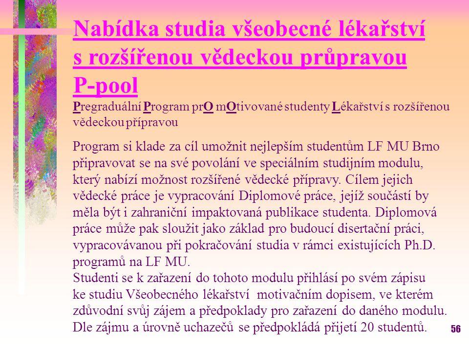 56 Nabídka studia všeobecné lékařství s rozšířenou vědeckou průpravou P-pool Pregraduální Program prO mOtivované studenty Lékařství s rozšířenou vědeckou přípravou Program si klade za cíl umožnit nejlepším studentům LF MU Brno připravovat se na své povolání ve speciálním studijním modulu, který nabízí možnost rozšířené vědecké přípravy.