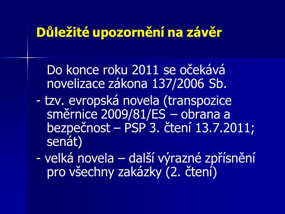 Důležité upozornění na závěr Do konce roku 2011 se očekává novelizace zákona 137/2006 Sb. - tzv. evropská novela (transpozice směrnice 2009/81/ES – ob