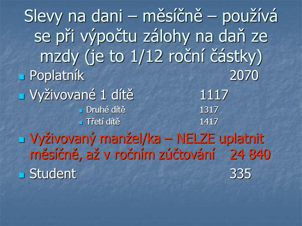 Slevy na dani – měsíčně – používá se při výpočtu zálohy na daň ze mzdy (je to 1/12 roční částky) Poplatník2070 Poplatník2070 Vyživované 1 dítě 1117 Vyživované 1 dítě 1117 Druhé dítě 1317 Druhé dítě 1317 Třetí dítě 1417 Třetí dítě 1417 Vyživovaný manžel/ka – NELZE uplatnit měsíčně, až v ročním zúčtování 24 840 Vyživovaný manžel/ka – NELZE uplatnit měsíčně, až v ročním zúčtování 24 840 Student335 Student335