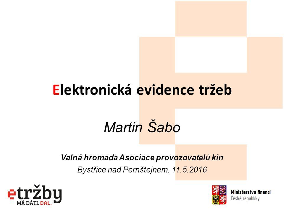Elektronická evidence tržeb Martin Šabo Valná hromada Asociace provozovatelů kin Bystřice nad Pernštejnem, 11.5.2016