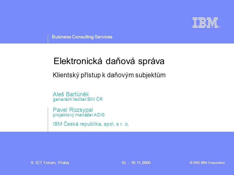 Business Consulting Services © 2005 IBM Corporation 9. ICT Forum, Praha15. - 16.11.2005 Elektronická daňová správa Klientský přístup k daňovým subjekt