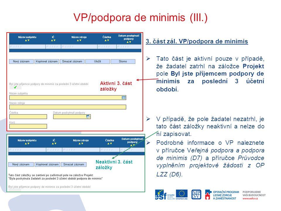 VP/podpora de minimis (III.) 3. část zál. VP/podpora de minimis  Tato část je aktivní pouze v případě, že žadatel zatrhl na záložce Projekt pole Byl
