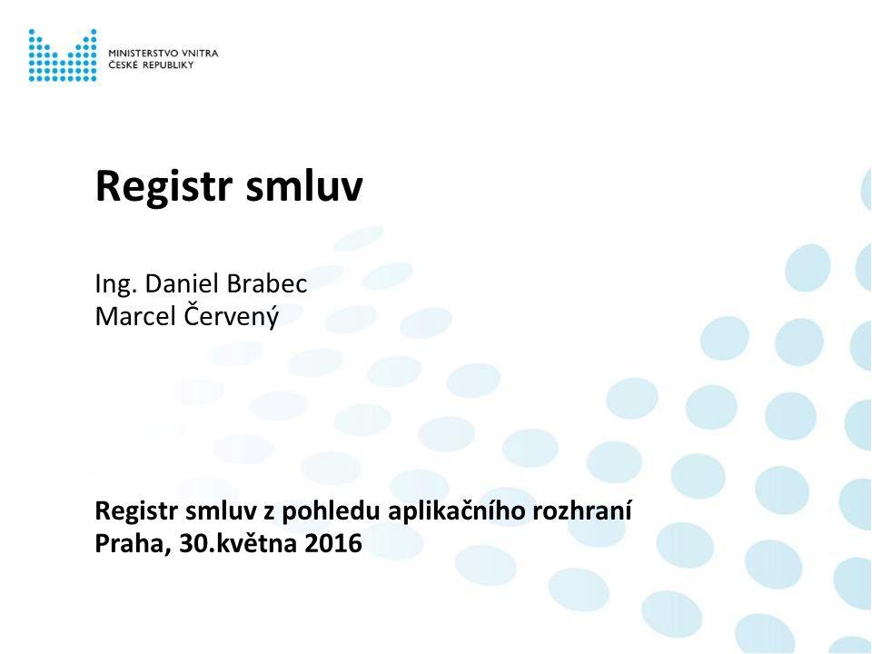 Registr smluv Ing. Daniel Brabec Marcel Červený Registr smluv z pohledu aplikačního rozhraní Praha, 30.května 2016