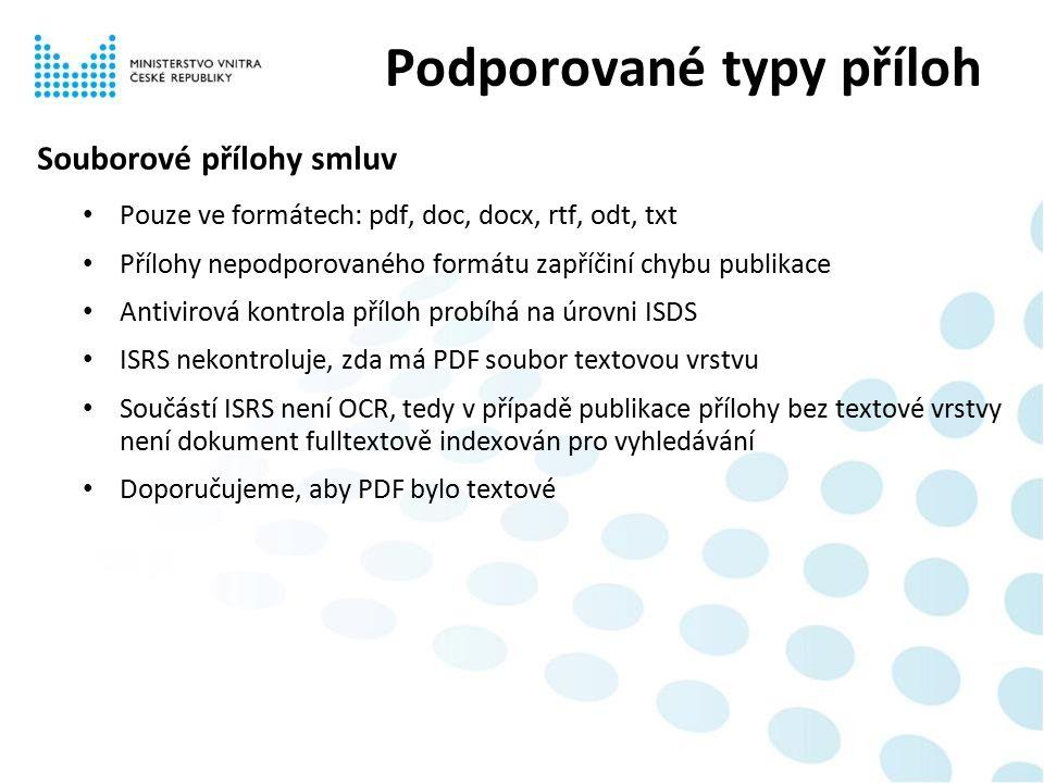 Souborové přílohy smluv Pouze ve formátech: pdf, doc, docx, rtf, odt, txt Přílohy nepodporovaného formátu zapříčiní chybu publikace Antivirová kontrola příloh probíhá na úrovni ISDS ISRS nekontroluje, zda má PDF soubor textovou vrstvu Součástí ISRS není OCR, tedy v případě publikace přílohy bez textové vrstvy není dokument fulltextově indexován pro vyhledávání Doporučujeme, aby PDF bylo textové Podporované typy příloh
