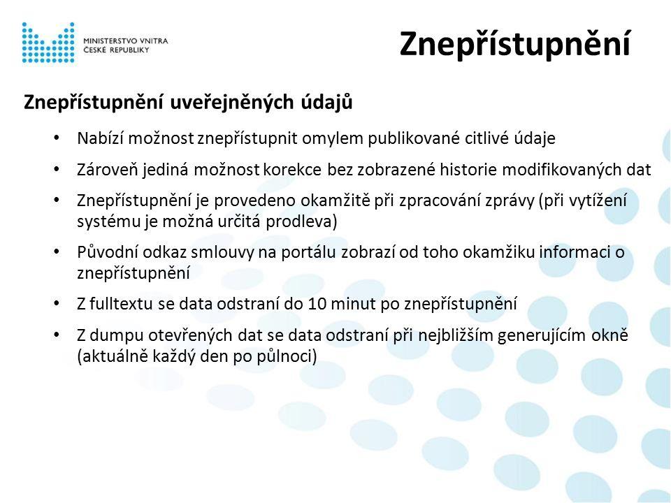 Znepřístupnění uveřejněných údajů Nabízí možnost znepřístupnit omylem publikované citlivé údaje Zároveň jediná možnost korekce bez zobrazené historie modifikovaných dat Znepřístupnění je provedeno okamžitě při zpracování zprávy (při vytížení systému je možná určitá prodleva) Původní odkaz smlouvy na portálu zobrazí od toho okamžiku informaci o znepřístupnění Z fulltextu se data odstraní do 10 minut po znepřístupnění Z dumpu otevřených dat se data odstraní při nejbližším generujícím okně (aktuálně každý den po půlnoci) Znepřístupnění