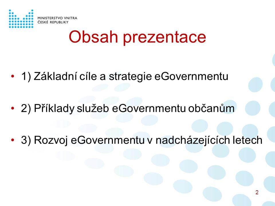 Obsah prezentace 1) Základní cíle a strategie eGovernmentu 2) Příklady služeb eGovernmentu občanům 3) Rozvoj eGovernmentu v nadcházejících letech 2