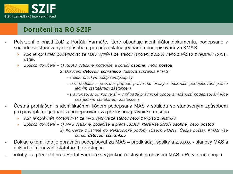 Doručení na RO SZIF - Potvrzení o přijetí ŽoD z Portálu Farmáře, které obsahuje identifikátor dokumentu, podepsané v souladu se stanoveným způsobem pro právoplatné jednání a podepisování za KMAS  Kdo je oprávněn podepisovat za MAS vyplývá ze stanov (spolek, z.s.p.o) nebo z výpisu z rejstříku (o.p.s., ústav)  Způsob doručení – 1) KMAS vytiskne, podepíše a doručí osobně, nebo poštou 2) Doručení datovou schránkou (datová schránka KMAS) - s elektronickým podpisem/podpisy - bez podpisu – pouze v případě právnické osoby s možností podepisování pouze jedním statutárním zástupcem - s autorizovanou konverzí – v případě právnické osoby s možností podepisování více než jedním statutárním zástupcem - Čestná prohlášení s identifikačním kódem podepsaná MAS v souladu se stanoveným způsobem pro právoplatné jednání a podepisování za příslušnou právnickou osobu  Kdo je oprávněn podepisovat za MAS vyplývá ze stanov nebo z výpisu z rejstříku  Způsob doručení – 1) MAS vytiskne, podepíše a předá KMAS, která vše doručí osobně, nebo poštou 2) Konverze z listinné do elektronické podoby (Czech POINT, Česká pošta), KMAS vše doručí datovou schránkou - Doklad o tom, kdo je oprávněn podepisovat za MAS – předkládají spolky a z.s.p.o.
